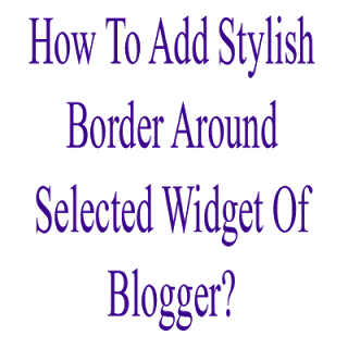 How To Add Stylish Border Around Selected Widget Of Blogger?