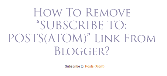 """How To Remove """"SUBSCRIBE TO: POSTS(ATOM)"""