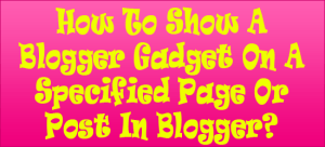 How-To-Show-A-Blogger-Gadget-On-A-Specified-Page-Or-Post-In-Blogger
