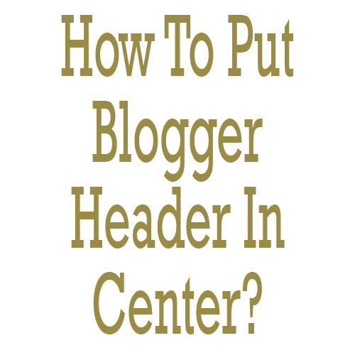 How To Put Blogger Header In Center Using CSS?