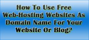 How-To-Use-Free-Web-Hosting-Websites-As-Domain-Name-For-Your-Website-Or-Blog