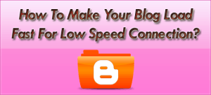How-To-Make-Your-Blog-Load-Fast-For-Low-Speed-Connection
