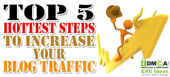 Top 5 Hottest Steps To Increase Your Blog Traffic
