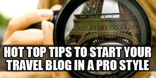 Hot Top Tips To Start Your Travel Blog In A Pro Style