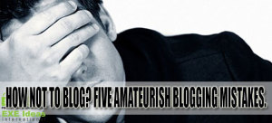How-Not-To-Blog-Five-Amateurish-Blogging-Mistakes.