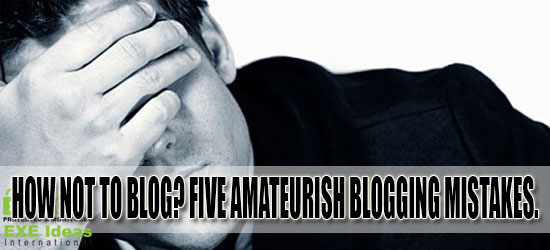 How Not To Blog? Five Amateurish Blogging Mistakes.
