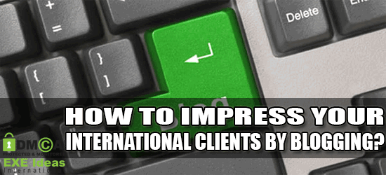 How To Impress Your International Clients By Blogging?