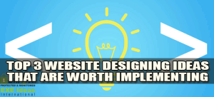 Top-3-Website-Designing-Ideas-That-Are-Worth-Implementing