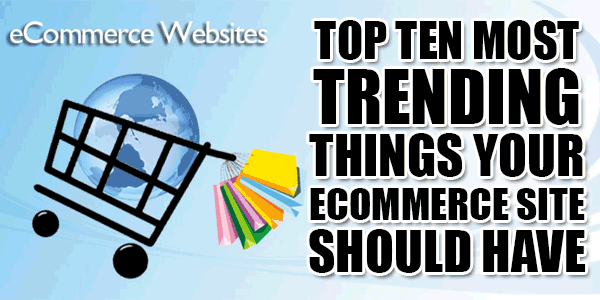 Top Ten Most Trending Things Your ECommerce Site Should Have