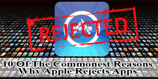 10 Of The Commonest Reasons Why Apple Rejects Apps