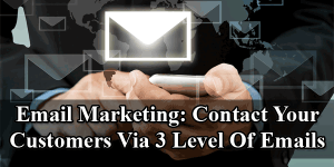 Email-Marketing-Contact-Your-Customers-Via-3-Level-Of-Emails