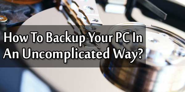 How To Backup Your PC In An Uncomplicated Way?