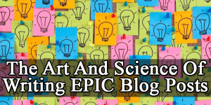 The-Art-And-Science-Of-Writing-EPIC-Blog-Post
