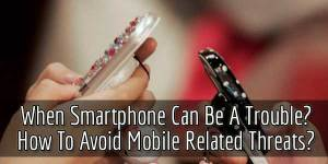 When-Smartphone-Can-Be-A-Trouble-How-To-Avoid-Mobile-Related-Threats
