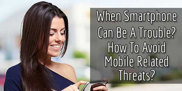 When Smartphone Can Be A Trouble? How To Avoid Mobile Related Threats?