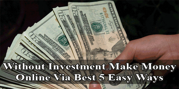 Without Investment Make Money Online Via Best 5 Easy Ways