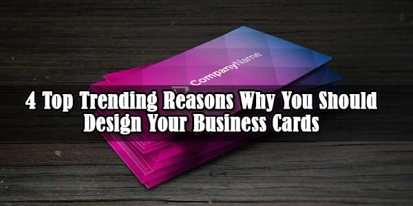 4 Top Trending Reasons Why You Should Design Your Business Cards