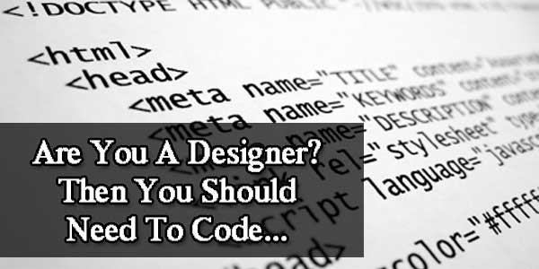 Are You A Designer? Then You Should Need To Code...