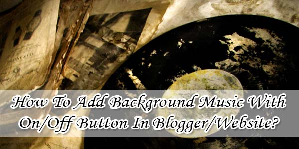 How To Add Background Music With On/Off Button In Blogger/Website?