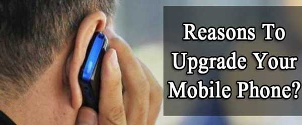 10 Reasons Why You Need To Upgrade Your Mobile Phone?