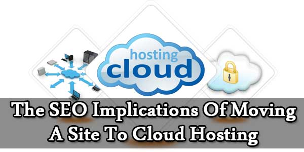 The SEO Implications Of Moving A Site To Cloud Hosting