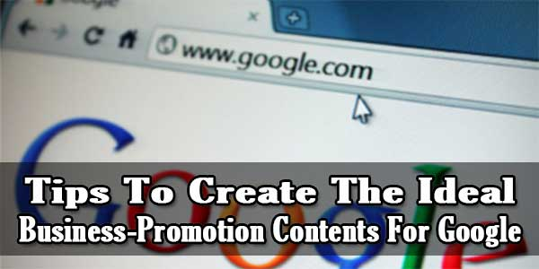 Tips To Create The Ideal Business-Promotion Contents For Google
