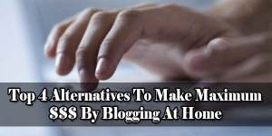 Top-4-Alternatives-To-Make-Maximum-By-Blogging-At-Home
