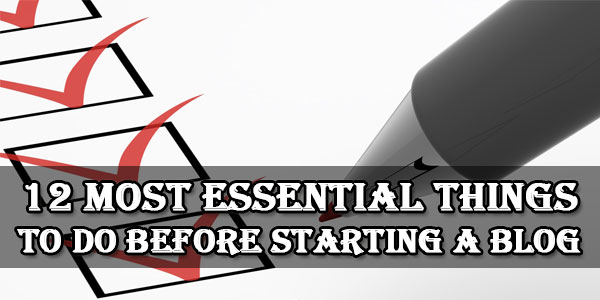 12 Most Essential Things To Do Before Starting A Blog