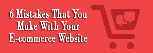 6 Mistakes That You Make With Your E-commerce Website
