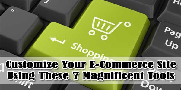 Customize Your E-Commerce Site Using These 7 Magnificent Tools