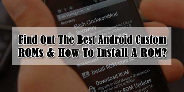 Find Out The Best Android Custom ROMs & How To Install A ROM?