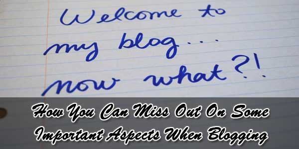 How You Can Miss Out On Some Important Aspects When Blogging