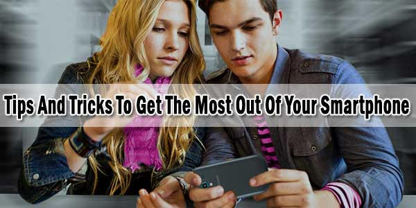 Tips And Tricks To Get The Most Out Of Your Smartphone