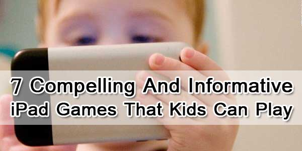 7 Compelling And Informative iPad Games That Kids Can Play