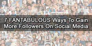 7-FANTABULOUS-Ways-To-Gain-More-Followers-On-Social-Media
