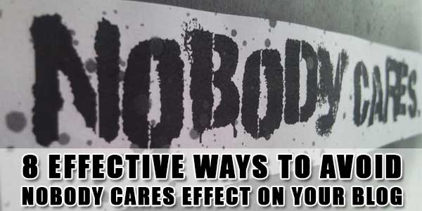 8 Effective Ways To Avoid Nobody Cares Effect On Your Blog