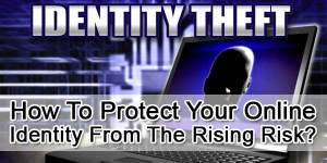 How-To-Protect-Your-Online-Identity-From-The-Rising-Risk