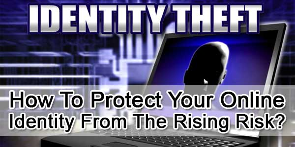 How To Protect Your Online Identity From The Rising Risk?