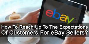 How-To-Reach-Up-To-The-Expectations-Of-Customers-For-eBay-Seller