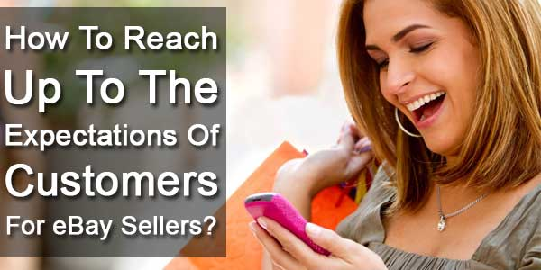 How To Reach Up To The Expectations Of Customers For eBay Sellers?