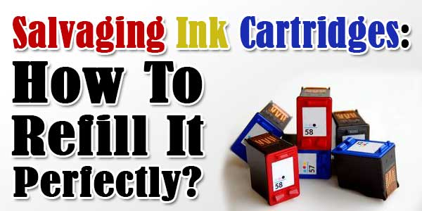 Salvaging Ink Cartridges: How To Refill It Perfectly?