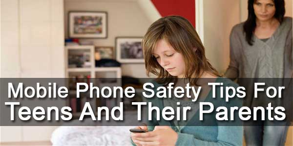 Mobile Phone Safety Tips For Teens And Their Parents