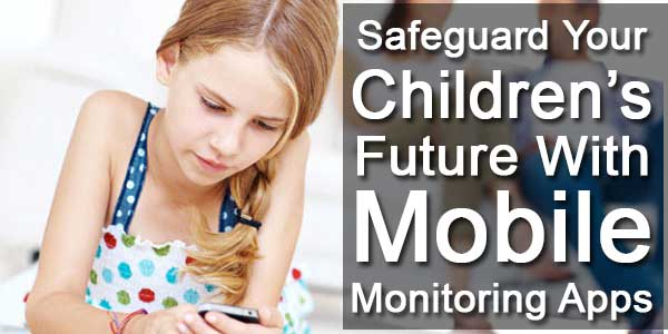Safeguard Your Children's Future With Mobile Monitoring Apps