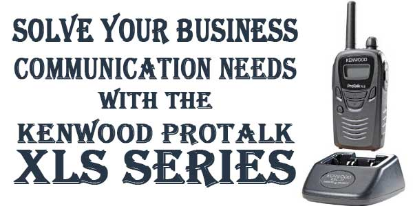 Solve Your Business Communication Needs With The Kenwood ProTalk XLS Series