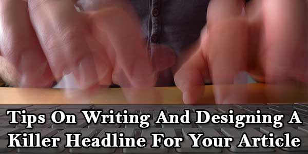 Tips On Writing And Designing A Killer Headline For Your Article