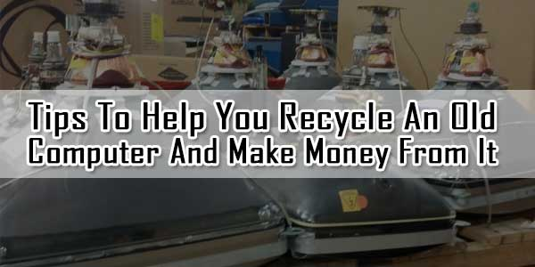Tips To Help You Recycle An Old Computer And Make Money From It