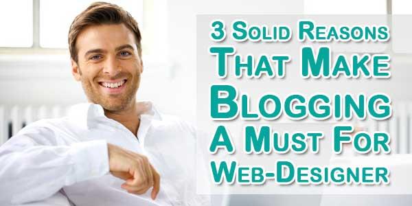 3 Solid Reasons That Make Blogging A Must For Web-Designer