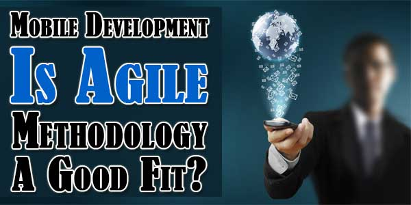 Mobile Development: Is Agile Methodology A Good Fit?
