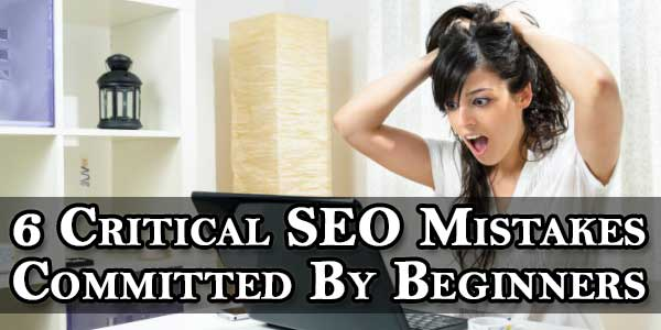 6 Critical SEO Mistakes Committed By Beginners