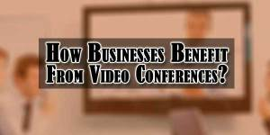 How-Businesses-Benefit-From-Video-Conferences